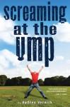 Screaming at the Ump - Audrey Vernick