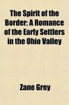 The Spirit Of The Border; A Romance Of The Early Settlers In The Ohio Valley - Zane Grey