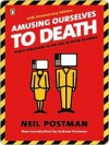 Amusing Ourselves to Death: Public Discourse in the Age of Show Business - Neil Postman, Andrew Postman
