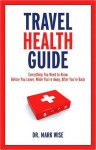 Travel Health Guide: Everything You Need to Know Before You Leave, While You're Away, After You're Back - Mark Wise