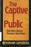 The Captive Public: How Mass Opinion Promotes State Power - Benjamin Ginsberg