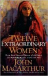 Twelve Extraordinary Women - John F. MacArthur Jr.