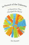 In Pursuit of the Unknown: 17 Equations That Changed the World - Ian Stewart