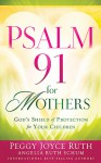 Psalm 91 for Mothers: God's Shield of Protection for Your Children - Peggy Joyce Ruth