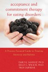 Acceptance and Commitment Therapy for Eating Disorders: A Process-Focused Guide to Treating Anorexia and Bulimia - Kelly G. Wilson, Troy Dufrene, Emily Sandoz