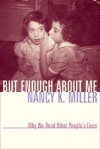 But Enough about Me: Why We Read Other People's Lives - Nancy K. Miller