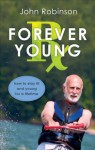 Forever Young RX: How to Stay Fit and Young for a Lifetime - John Robinson