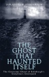 The Ghost That Haunted Itself: The Story of the Mackenzie Poltergeist - The Infamous Ghoul of Greyfriars Graveyard - Jan-Andrew Henderson