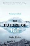 The Future of Ice: A Journey Into Cold - Gretel Ehrlich