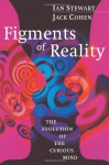 Figments of Reality: The Evolution of the Curious Mind - Ian Stewart, Jack Cohen