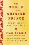 The World of the Shining Prince: Court Life in Ancient Japan - Ivan Morris