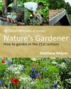 Nature's Gardener: How to Garden in the 21st Century. Matthew Wilson - Matthew Wilson