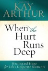 When the Hurt Runs Deep: Healing and Hope for Life's Desperate Moments - Kay Arthur