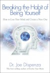 Breaking The Habit of Being Yourself: How to Lose Your Mind and Create a New One - Joe Dispenza