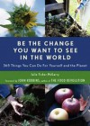 Be the Change You Want to See in the World: 365 Things You Can Do for Yourself and Your Planet - Julie Fisher-McGarry, John Robbins