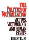 The Politics Of Victimization: Victims, Victimology, And Human Rights - Robert Elias