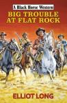 Big Trouble at Flat Rock - Elliot Long