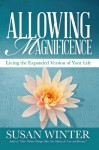 Allowing Magnificence: Living the Expanded Version of Your Life - Susan Winter