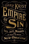 Empire of Sin: A Story of Sex, Jazz, Murder, and the Battle for Modern New Orleans - Gary Krist