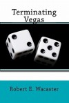 Terminating Vegas - Robert E. Wacaster, Steve Morris