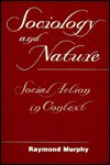 Sociology And Nature: Social Action In Context - Raymond Murphy