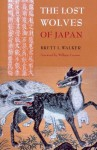 The Lost Wolves of Japan - Brett L. Walker, William Cronon