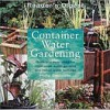 Container Water Gardening: Quick and Easy Ideas for Small Scale Water Gardens and Indoor Water Features - Philip Swindells