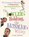 The Bowler's Holding, the Batsman's Willey: The Greatest Collection of Humorous Sporting Quotations Ever! - Geoff Tibballs