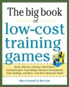 Big Book of Low-Cost Training Games: Quick, Effective Activities That Explore Communication, Goal Setting, Character Development, Teambuilding, and More-And Won't Break the Bank! - Mary Scannell, Jim Cain