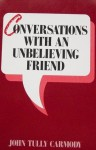 Conversations With An Unbelieving Friend - John Tully Carmody