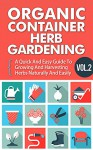 Organic Container Herb Gardening Vol. 2 - A Quick And Easy Guide To Growing And Harvesting Herbs Naturally And Easily (Quick And Easy Guide To Organic ... And Harvesting Herbs In A Container,) - Barbara Glidewell, Organic Herb Gardening, Container Gardening, Organic Gardening, Easy Guide To Herb Gardening, Quick Steps To Container Gardening