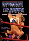 Between the Ropes: Wrestling's Greatest Triumphs and Failures - Brian Fritz, Christopher Murray