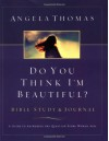 Do You Think I'm Beautiful? Bible Study and Journal: A Guide to Answering the Question Every Woman Asks - Angela Thomas