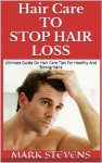Hair Care To Stop Hair Loss !! Ultimate Guide On Hair Care Tips For Healthy And Strong Hairs, Treatments to Prevent Hair Loss. (Hair Loss Remedies, Baldness cure) - Mark Stevens