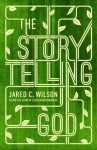 The Storytelling God: Seeing the Glory of Jesus in His Parables - Jared C. Wilson