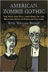 American Zombie Gothic: The Rise and Fall (and Rise) of the Walking Dead in Popular Culture - Kyle William Bishop