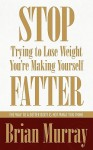 Stop Trying to Lose Weight -- You're Making Yourself Fatter: The Way to a Better Body Is Not What You Think - Brian Murray