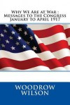 Why We Are at War: Messages to the Congress January to April 1917 - Woodrow Wilson
