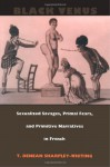 Black Venus: Sexualized Savages, Primal Fears, and Primitive Narratives in French - T. Denean Sharpley-Whiting, T. Deneansharpley-Whiting
