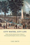 City Water, City Life: Water and the Infrastructure of Ideas in Urbanizing Philadelphia, Boston, and Chicago - Carl Smith