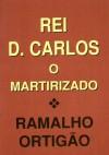 Rei D. Carlos O Martirizado - Ramalho Ortigão