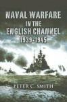 Naval Warfare in the English Channel 1939-1945 - Peter C. Smith
