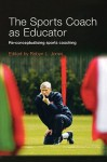The Sports Coach as Educator: Re-Conceptualising Sports Coaching - Robyn L. Jones