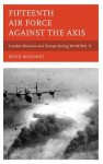Fifteenth Air Force Against the Axis: Combat Missions Over Europe During World War II - Kevin Mahoney