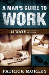 A Man's Guide to Work: 12 Ways to Honor God on the Job - Patrick Morley
