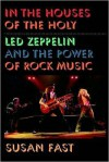 In the Houses of the Holy: Led Zeppelin and the Power of Rock Music - Susan Fast