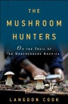 The Mushroom Hunters: On the Trail of an Underground America - Langdon Cook