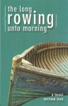 The Long Rowing Unto Morning - Norman Lock