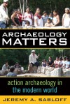 ARCHAEOLOGY MATTERS: ACTION ARCHAEOLOGY IN THE MODERN WORLD - Jeremy A. Sabloff