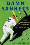 Damn Yankees: Twenty-Four Major League Writers on the World's Most Loved (and Hated) Team - Rob Fleder